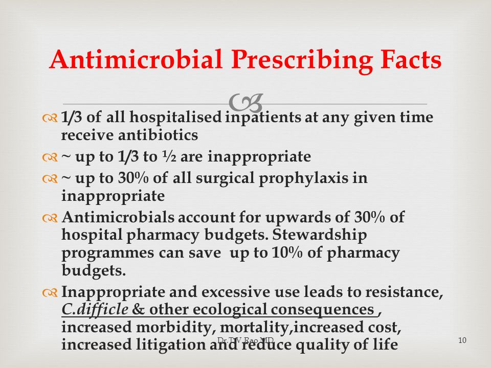  Antimicrobial Prescribing Facts  1/3 of all hospitalised inpatients at any given time receive antibiotics  ~ up to 1/3 to ½ are inappropriate  ~ up to 30% of all surgical prophylaxis in inappropriate  Antimicrobials account for upwards of 30% of hospital pharmacy budgets.