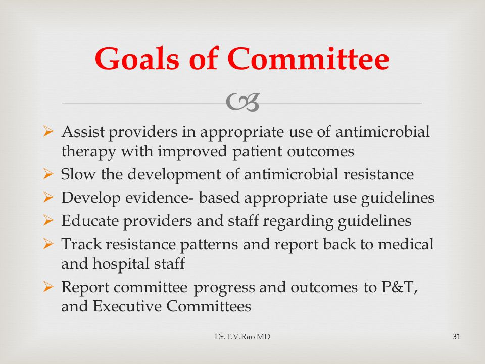  Assist providers in appropriate use of antimicrobial therapy with improved patient outcomes  Slow the development of antimicrobial resistance  Develop evidence- based appropriate use guidelines  Educate providers and staff regarding guidelines  Track resistance patterns and report back to medical and hospital staff  Report committee progress and outcomes to P&T, and Executive Committees Goals of Committee Dr.T.V.Rao MD31