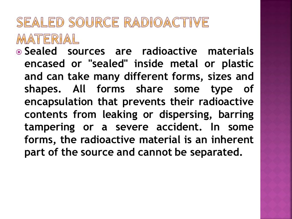  Sealed sources are radioactive materials encased or sealed inside metal or plastic and can take many different forms, sizes and shapes.