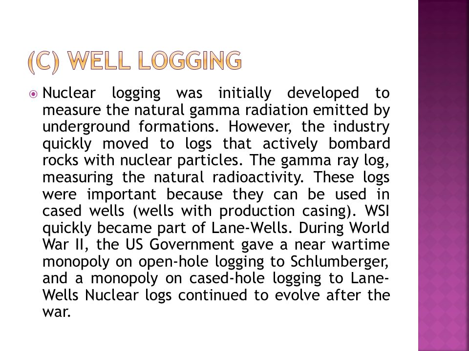  Nuclear logging was initially developed to measure the natural gamma radiation emitted by underground formations.