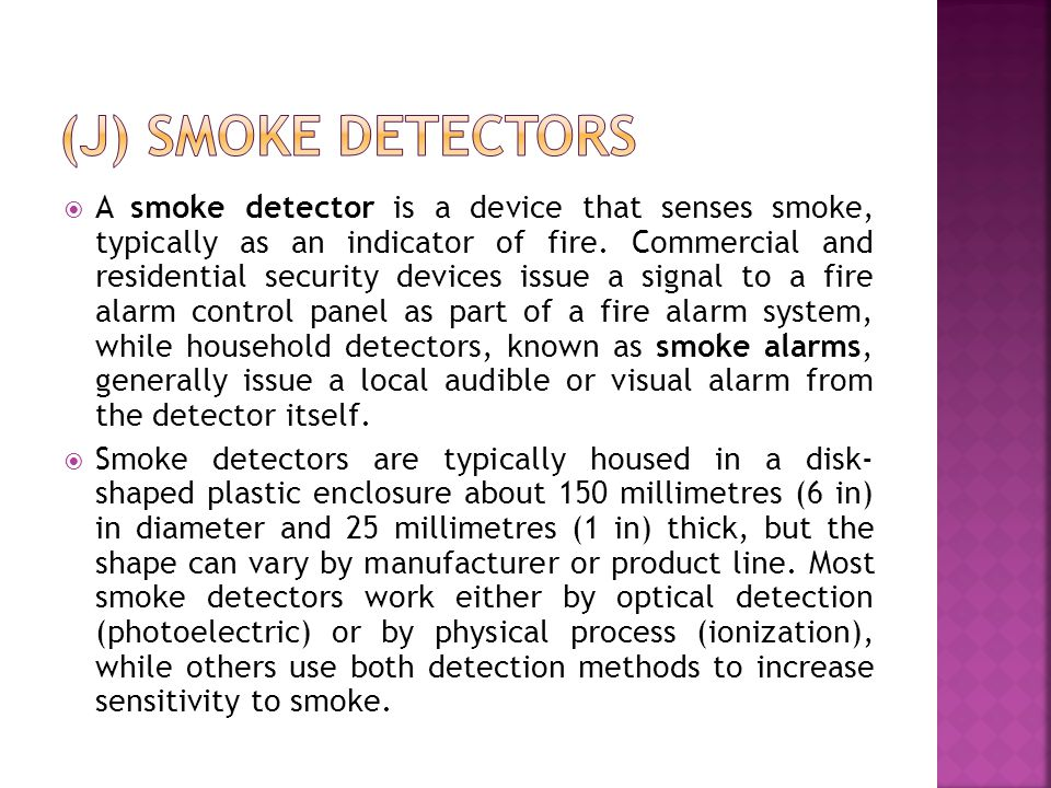 A smoke detector is a device that senses smoke, typically as an indicator of fire.