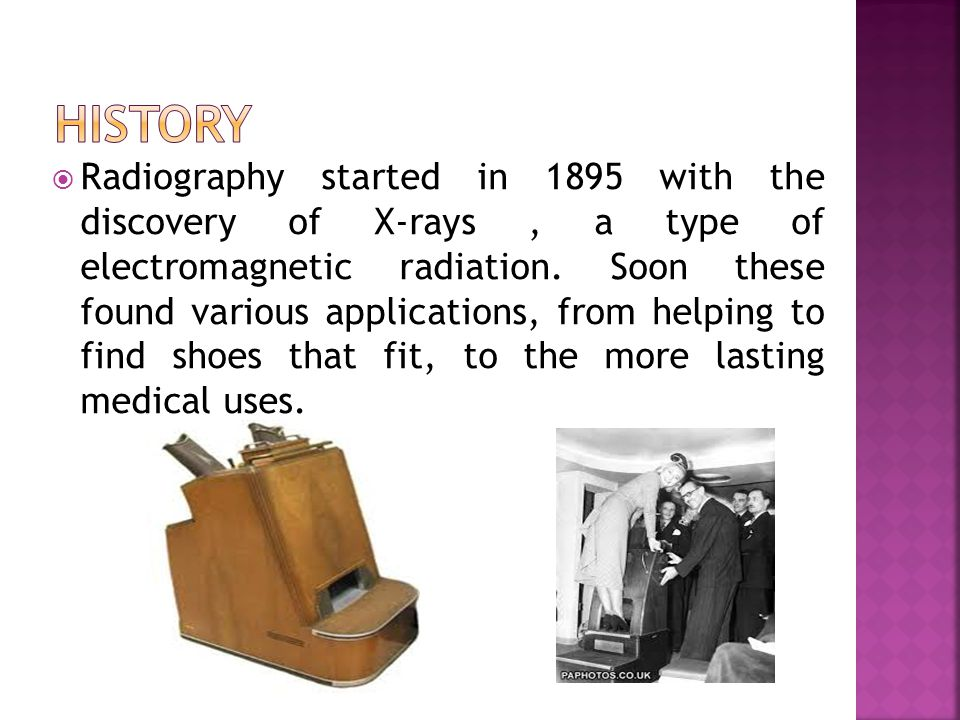  Radiography started in 1895 with the discovery of X-rays, a type of electromagnetic radiation.