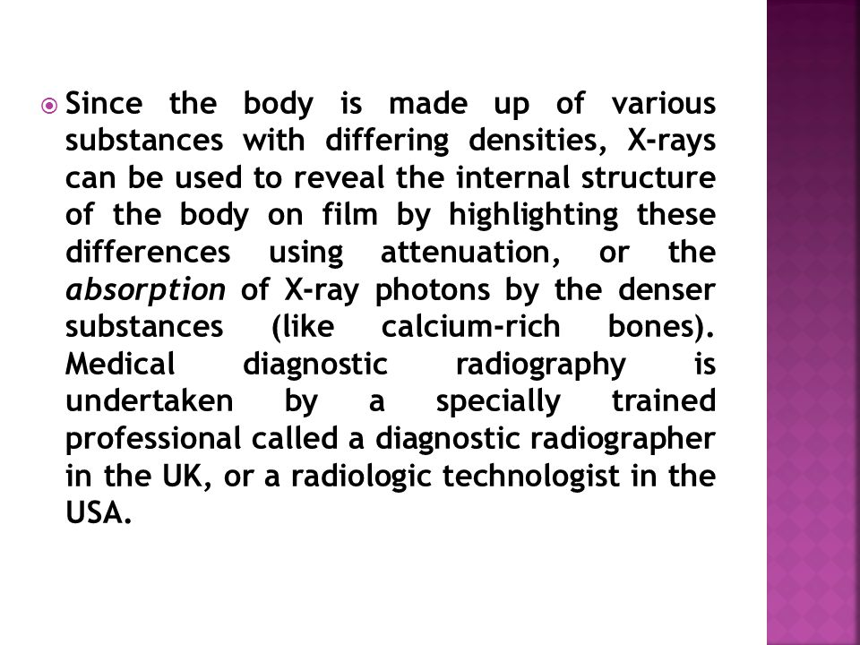  Since the body is made up of various substances with differing densities, X-rays can be used to reveal the internal structure of the body on film by highlighting these differences using attenuation, or the absorption of X-ray photons by the denser substances (like calcium-rich bones).