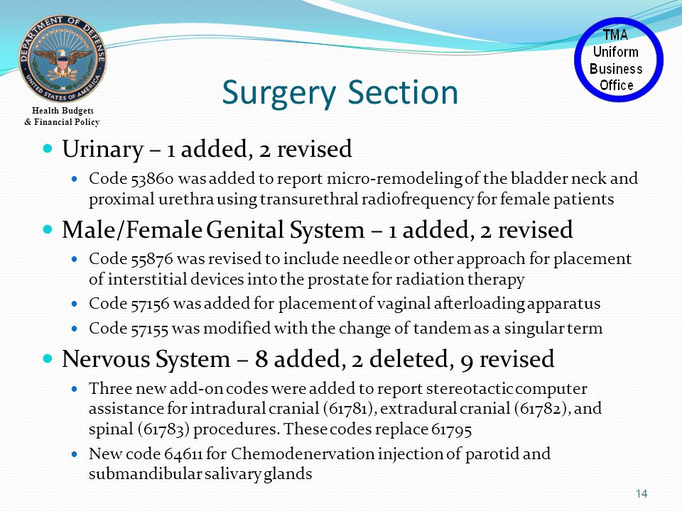 Health Budgets & Financial Policy Surgery Section Urinary – 1 added, 2 revised Code 53860 was added to report micro-remodeling of the bladder neck and proximal urethra using transurethral radiofrequency for female patients Male/Female Genital System – 1 added, 2 revised Code 55876 was revised to include needle or other approach for placement of interstitial devices into the prostate for radiation therapy Code 57156 was added for placement of vaginal afterloading apparatus Code 57155 was modified with the change of tandem as a singular term Nervous System – 8 added, 2 deleted, 9 revised Three new add-on codes were added to report stereotactic computer assistance for intradural cranial (61781), extradural cranial (61782), and spinal (61783) procedures.