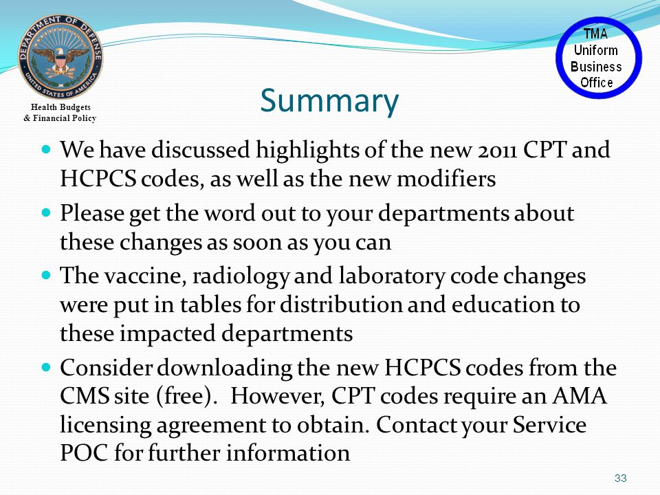 Health Budgets & Financial Policy Summary 33 We have discussed highlights of the new 2011 CPT and HCPCS codes, as well as the new modifiers Please get the word out to your departments about these changes as soon as you can The vaccine, radiology and laboratory code changes were put in tables for distribution and education to these impacted departments Consider downloading the new HCPCS codes from the CMS site (free).