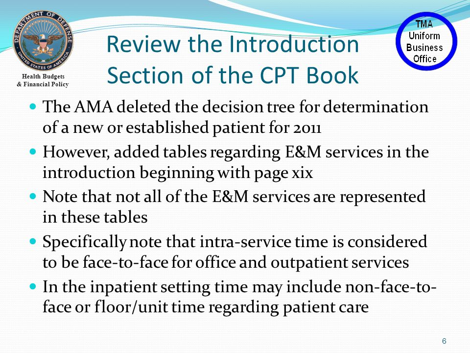 Health Budgets & Financial Policy Review the Introduction Section of the CPT Book The AMA deleted the decision tree for determination of a new or established patient for 2011 However, added tables regarding E&M services in the introduction beginning with page xix Note that not all of the E&M services are represented in these tables Specifically note that intra-service time is considered to be face-to-face for office and outpatient services In the inpatient setting time may include non-face-to- face or floor/unit time regarding patient care 6