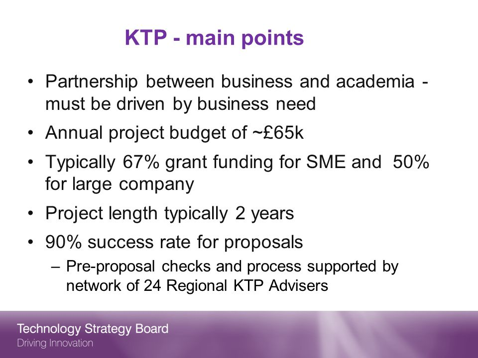 KTP - main points Partnership between business and academia - must be driven by business need Annual project budget of ~£65k Typically 67% grant funding for SME and 50% for large company Project length typically 2 years 90% success rate for proposals –Pre-proposal checks and process supported by network of 24 Regional KTP Advisers