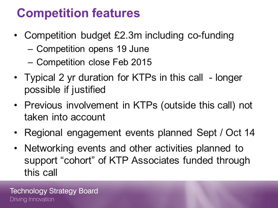 Competition features Competition budget £2.3m including co-funding –Competition opens 19 June –Competition close Feb 2015 Typical 2 yr duration for KTPs in this call - longer possible if justified Previous involvement in KTPs (outside this call) not taken into account Regional engagement events planned Sept / Oct 14 Networking events and other activities planned to support cohort of KTP Associates funded through this call