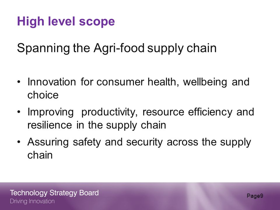 High level scope Spanning the Agri-food supply chain Innovation for consumer health, wellbeing and choice Improving productivity, resource efficiency and resilience in the supply chain Assuring safety and security across the supply chain Page9