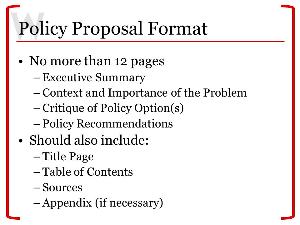 Policy Proposal Format No more than 12 pages –Executive Summary –Context and Importance of the Problem –Critique of Policy Option(s) –Policy Recommend