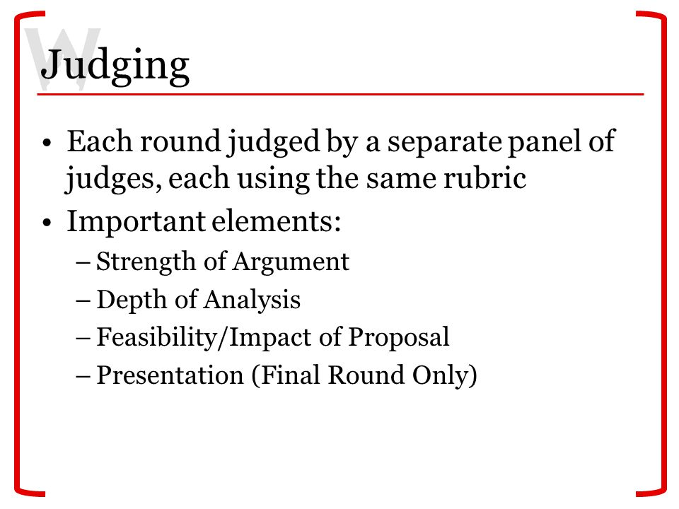 Judging Each round judged by a separate panel of judges, each using the same rubric Important elements: –Strength of Argument –Depth of Analysis –Feas