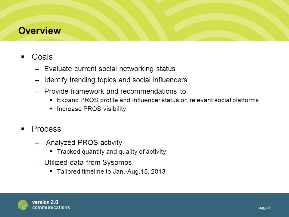 Overview  Goals –Evaluate current social networking status –Identify trending topics and social influencers –Provide framework and recommendations to:  Expand PROS profile and influencer status on relevant social platforms  Increase PROS visibility  Process –Analyzed PROS activity  Tracked quantity and quality of activity –Utilized data from Sysomos  Tailored timeline to Jan.-Aug.15, 2013 page 2