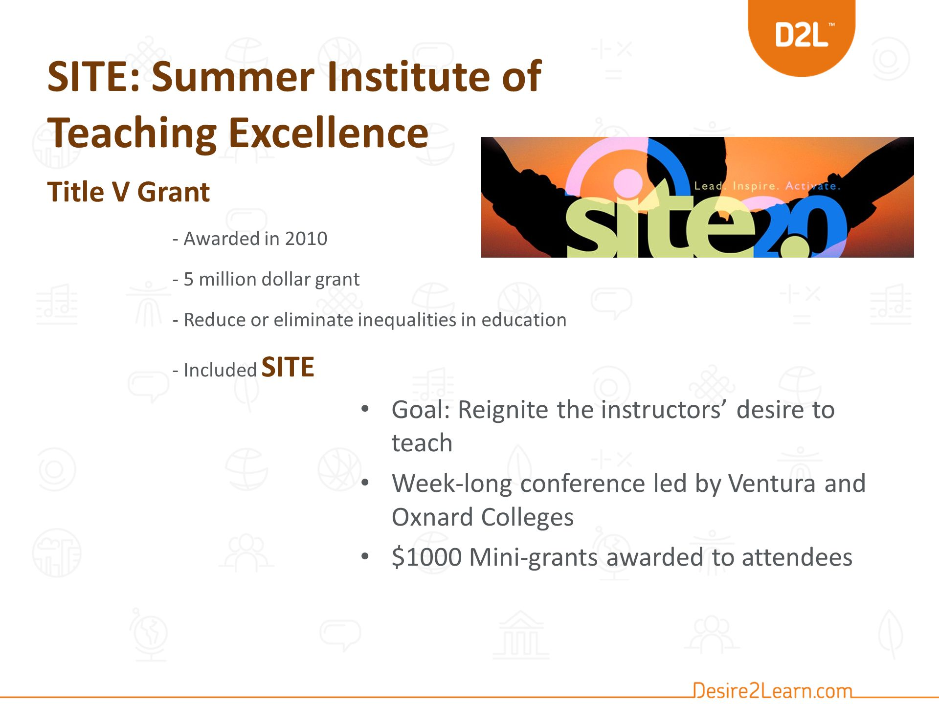 SITE: Summer Institute of Teaching Excellence Title V Grant - Awarded in 2010 - 5 million dollar grant - Reduce or eliminate inequalities in education - Included SITE Goal: Reignite the instructors' desire to teach Week-long conference led by Ventura and Oxnard Colleges $1000 Mini-grants awarded to attendees