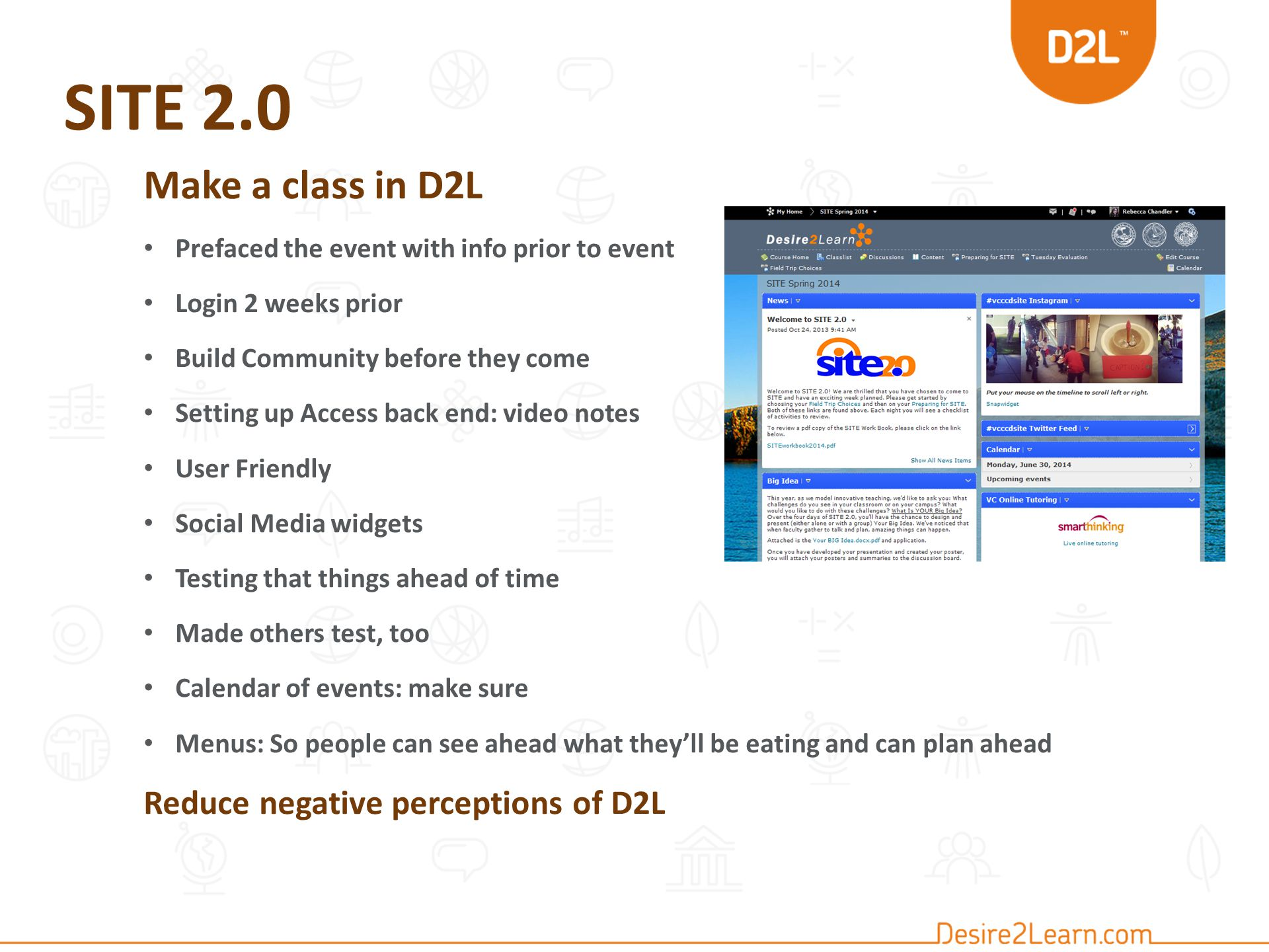 SITE 2.0 Make a class in D2L Prefaced the event with info prior to event Login 2 weeks prior Build Community before they come Setting up Access back end: video notes User Friendly Social Media widgets Testing that things ahead of time Made others test, too Calendar of events: make sure Menus: So people can see ahead what they'll be eating and can plan ahead Reduce negative perceptions of D2L