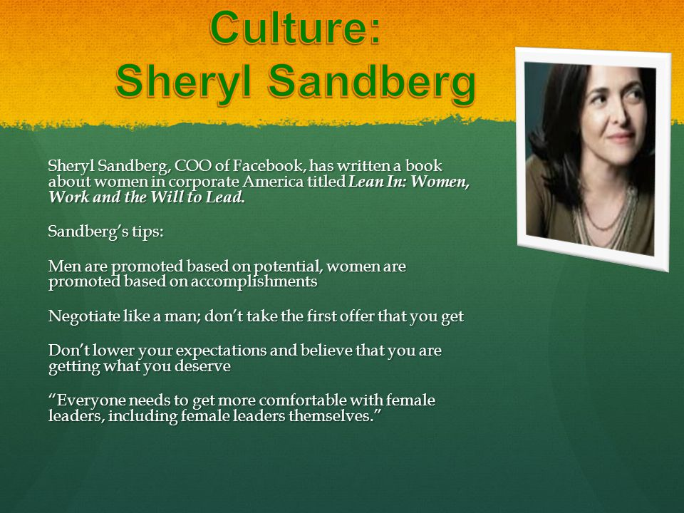 Sheryl Sandberg, COO of Facebook, has written a book about women in corporate America titled Lean In: Women, Work and the Will to Lead. Sandberg's tip
