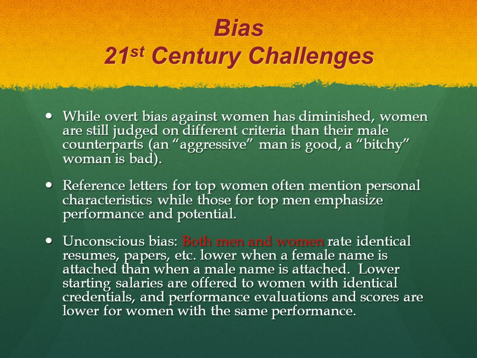 Bias 21 st Century Challenges While overt bias against women has diminished, women are still judged on different criteria than their male counterparts