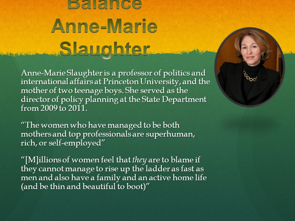 Anne-Marie Slaughter is a professor of politics and international affairs at Princeton University, and the mother of two teenage boys. She served as t