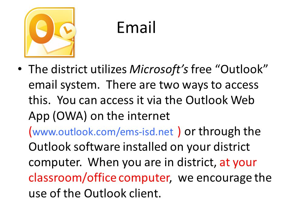 "Email The district utilizes Microsoft's free ""Outlook"" email system. There are two ways to access this. You can access it via the Outlook Web App (OWA"