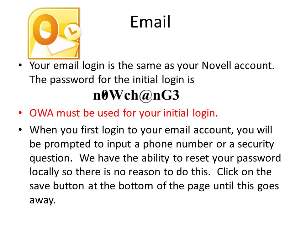 Your email login is the same as your Novell account. The password for the initial login is OWA must be used for your initial login. When you first log
