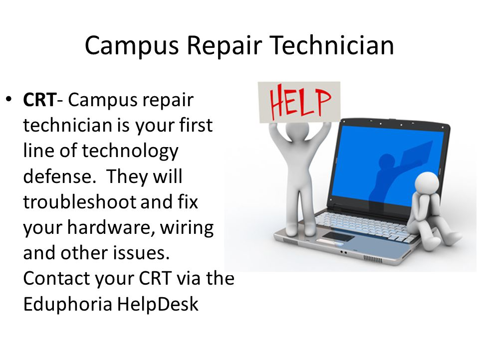 Campus Repair Technician CRT- Campus repair technician is your first line of technology defense. They will troubleshoot and fix your hardware, wiring