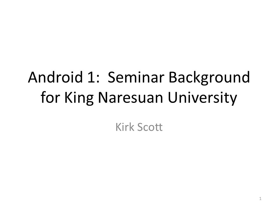 Android 1: Seminar Background for King Naresuan University Kirk Scott 1