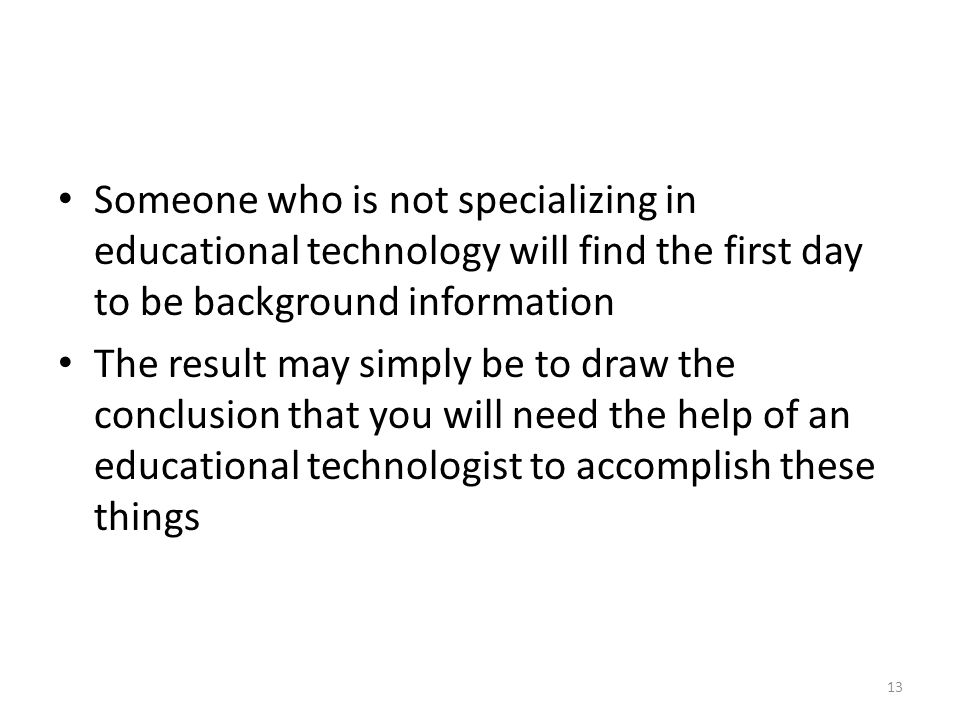 Someone who is not specializing in educational technology will find the first day to be background information The result may simply be to draw the conclusion that you will need the help of an educational technologist to accomplish these things 13