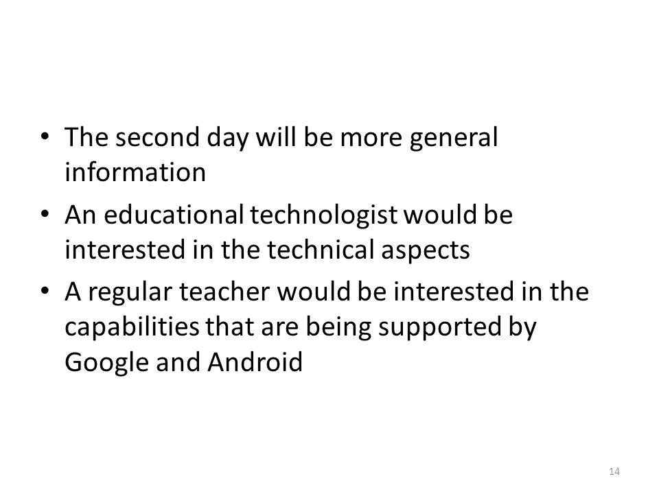 The second day will be more general information An educational technologist would be interested in the technical aspects A regular teacher would be interested in the capabilities that are being supported by Google and Android 14