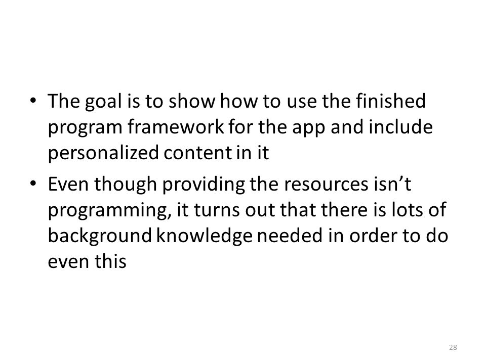 The goal is to show how to use the finished program framework for the app and include personalized content in it Even though providing the resources isn't programming, it turns out that there is lots of background knowledge needed in order to do even this 28