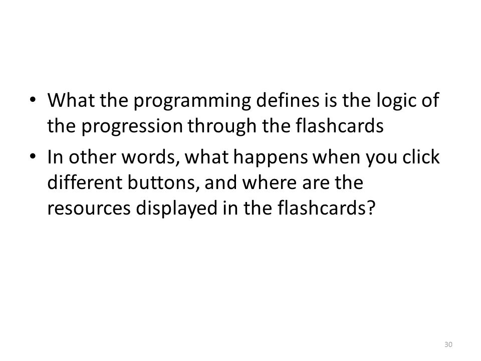 What the programming defines is the logic of the progression through the flashcards In other words, what happens when you click different buttons, and where are the resources displayed in the flashcards.