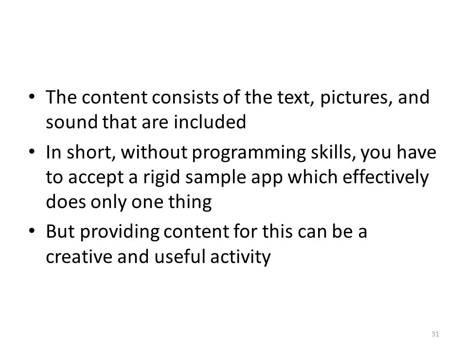 The content consists of the text, pictures, and sound that are included In short, without programming skills, you have to accept a rigid sample app which effectively does only one thing But providing content for this can be a creative and useful activity 31
