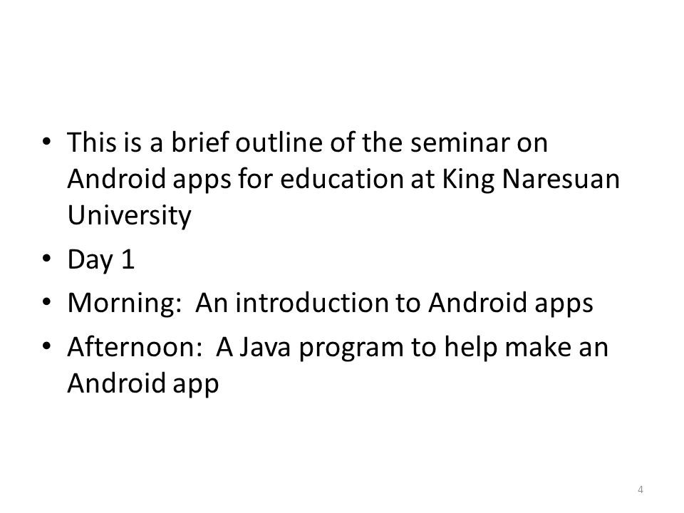 This is a brief outline of the seminar on Android apps for education at King Naresuan University Day 1 Morning: An introduction to Android apps Afternoon: A Java program to help make an Android app 4