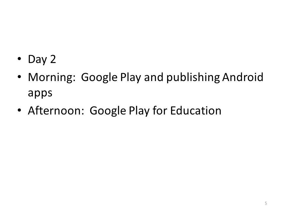 Day 2 Morning: Google Play and publishing Android apps Afternoon: Google Play for Education 5