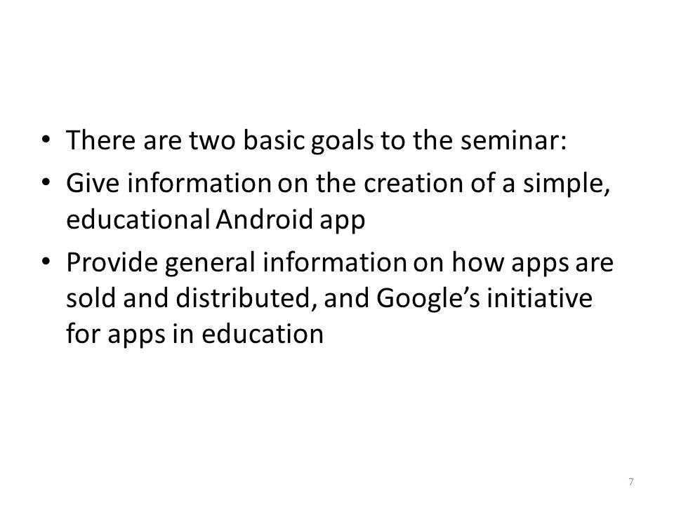 There are two basic goals to the seminar: Give information on the creation of a simple, educational Android app Provide general information on how apps are sold and distributed, and Google's initiative for apps in education 7