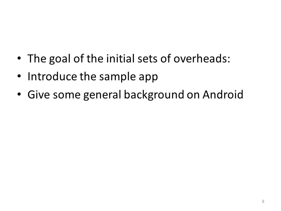 The goal of the initial sets of overheads: Introduce the sample app Give some general background on Android 8