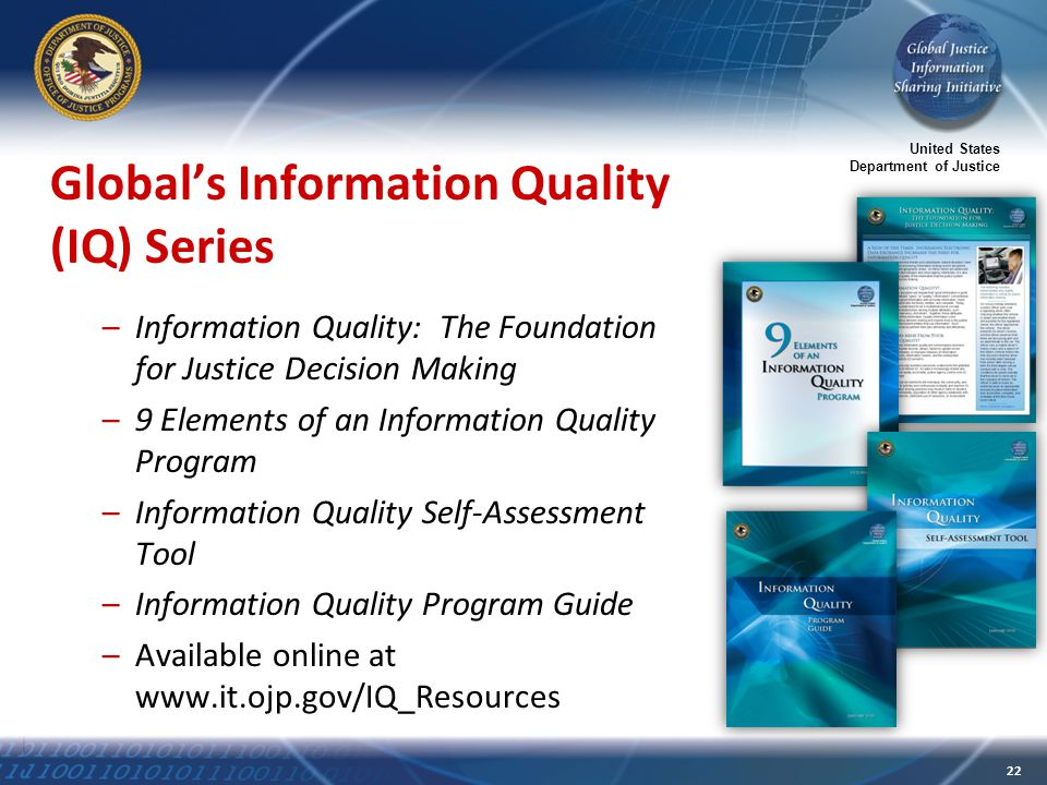 United States Department of Justice 22 Global's Information Quality (IQ) Series –Information Quality: The Foundation for Justice Decision Making –9 Elements of an Information Quality Program –Information Quality Self-Assessment Tool –Information Quality Program Guide –Available online at www.it.ojp.gov/IQ_Resources