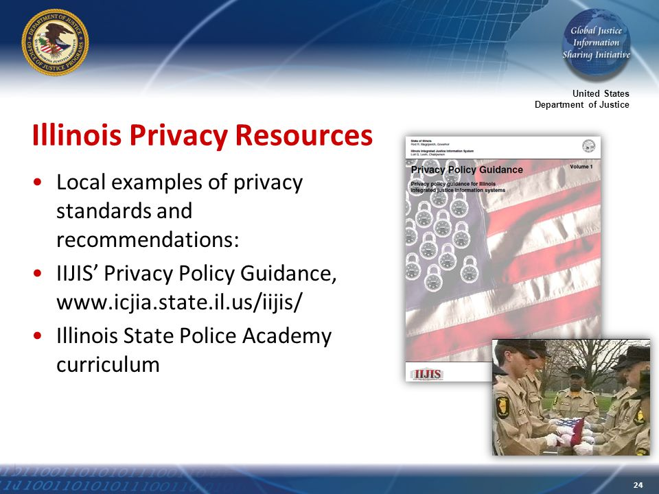 United States Department of Justice 24 Illinois Privacy Resources Local examples of privacy standards and recommendations: IIJIS' Privacy Policy Guidance, www.icjia.state.il.us/iijis/ Illinois State Police Academy curriculum