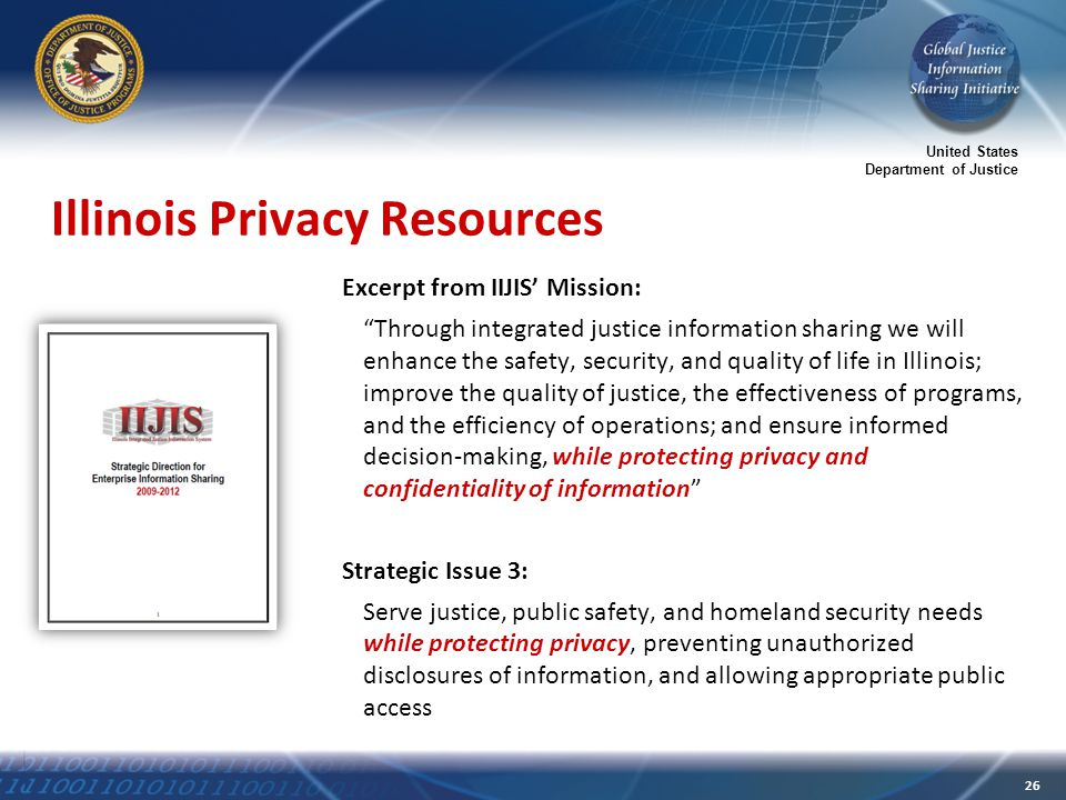 United States Department of Justice 26 Illinois Privacy Resources Excerpt from IIJIS' Mission: Through integrated justice information sharing we will enhance the safety, security, and quality of life in Illinois; improve the quality of justice, the effectiveness of programs, and the efficiency of operations; and ensure informed decision-making, while protecting privacy and confidentiality of information Strategic Issue 3: Serve justice, public safety, and homeland security needs while protecting privacy, preventing unauthorized disclosures of information, and allowing appropriate public access