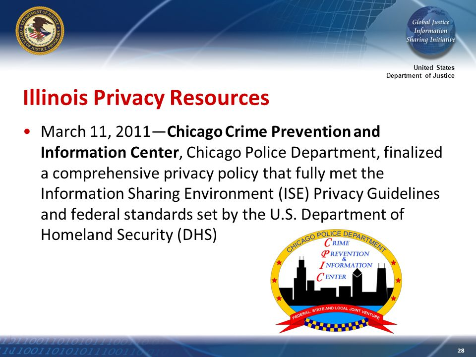 United States Department of Justice 28 Illinois Privacy Resources March 11, 2011—Chicago Crime Prevention and Information Center, Chicago Police Department, finalized a comprehensive privacy policy that fully met the Information Sharing Environment (ISE) Privacy Guidelines and federal standards set by the U.S.