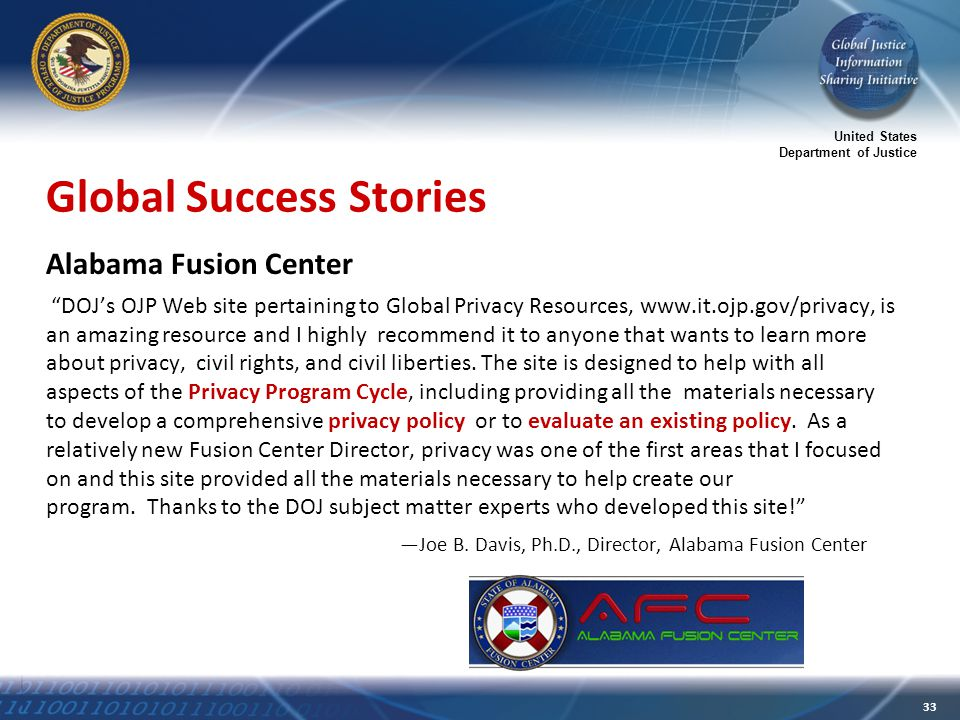 United States Department of Justice 33 Global Success Stories Alabama Fusion Center DOJ's OJP Web site pertaining to Global Privacy Resources, www.it.ojp.gov/privacy, is an amazing resource and I highly recommend it to anyone that wants to learn more about privacy, civil rights, and civil liberties.