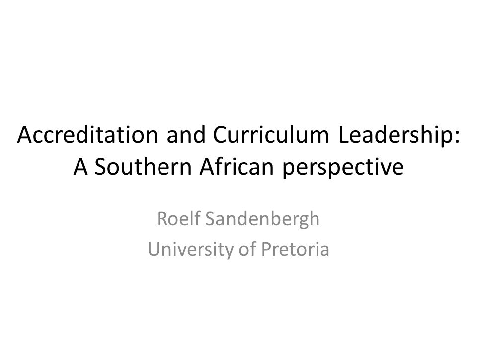 Accreditation and Curriculum Leadership: A Southern African perspective Roelf Sandenbergh University of Pretoria
