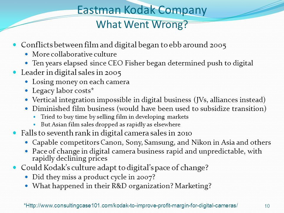 Eastman Kodak Company What Went Wrong? Conflicts between film and digital began to ebb around 2005 More collaborative culture Ten years elapsed since