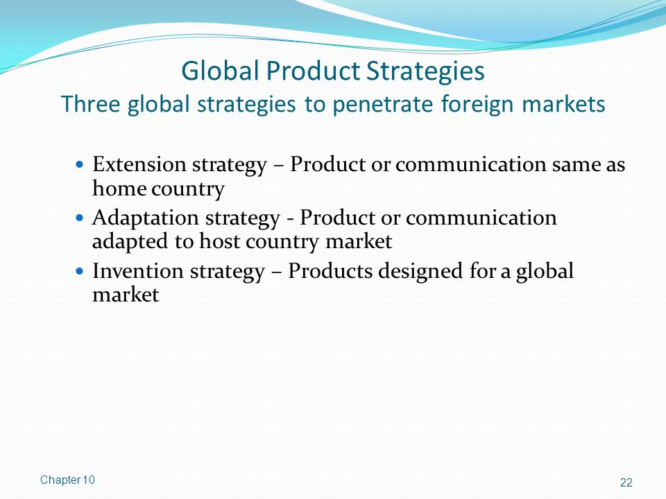Global Product Strategies Three global strategies to penetrate foreign markets Extension strategy – Product or communication same as home country Adap