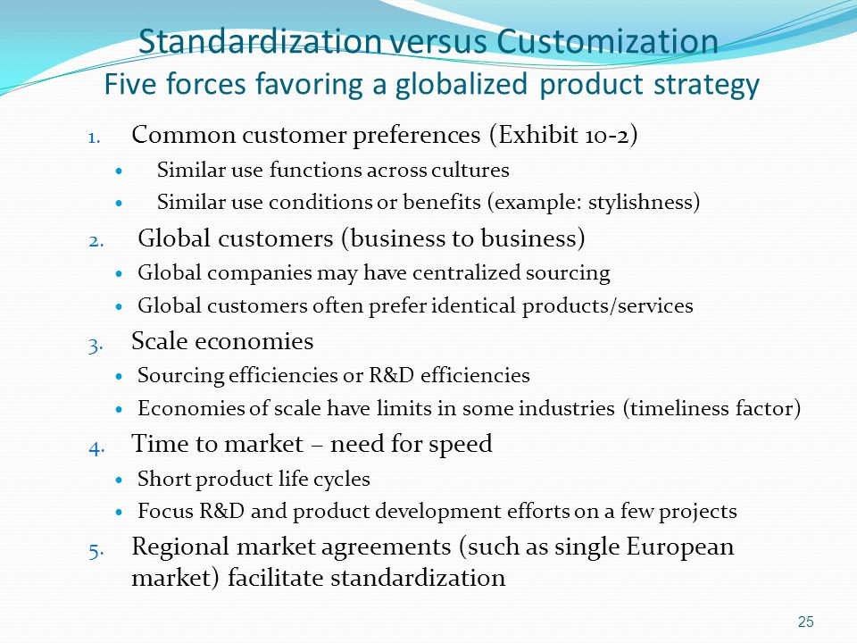 Standardization versus Customization Five forces favoring a globalized product strategy 1. Common customer preferences (Exhibit 10-2) Similar use func