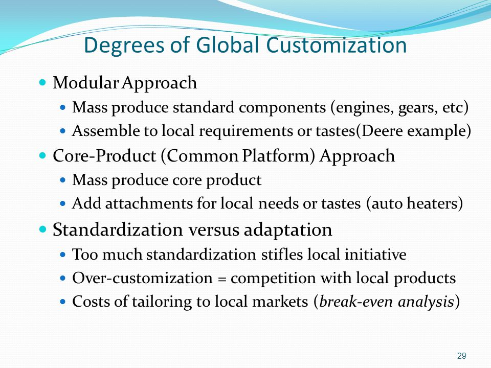 Degrees of Global Customization Modular Approach Mass produce standard components (engines, gears, etc) Assemble to local requirements or tastes(Deere