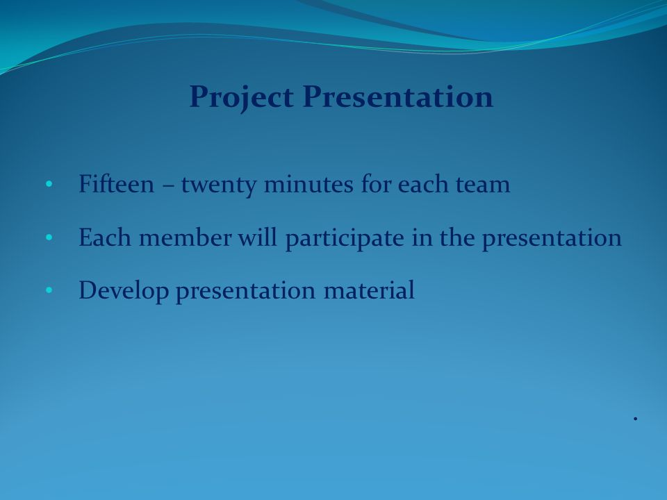 Project Presentation Fifteen – twenty minutes for each team Each member will participate in the presentation Develop presentation material.
