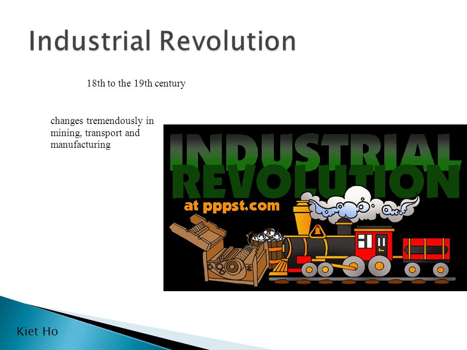 18th to the 19th century changes tremendously in mining, transport and manufacturing Kiet Ho