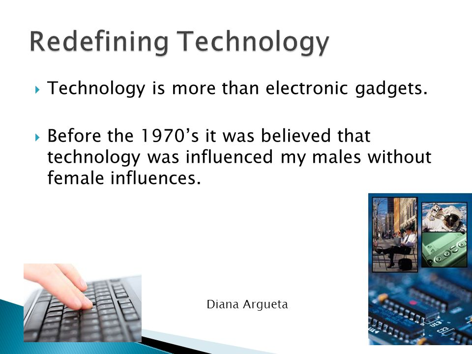  Technology : the practical application of knowledge especially in a particular area ◦ Farming methods ◦ Medical procedures  Women have also greatly influenced technology.