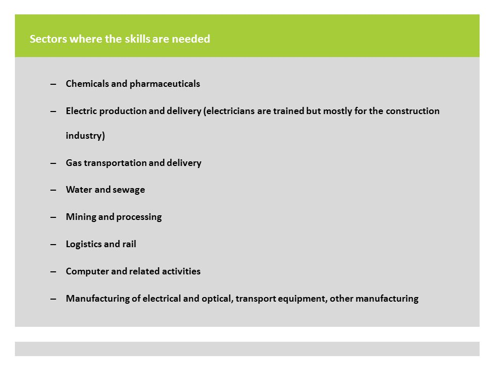 Sectors where the skills are needed – Chemicals and pharmaceuticals – Electric production and delivery (electricians are trained but mostly for the construction industry) – Gas transportation and delivery – Water and sewage – Mining and processing – Logistics and rail – Computer and related activities – Manufacturing of electrical and optical, transport equipment, other manufacturing