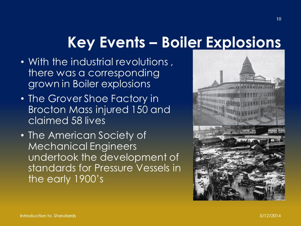 Key Events – Boiler Explosions With the industrial revolutions, there was a corresponding grown in Boiler explosions The Grover Shoe Factory in Brocton Mass injured 150 and claimed 58 lives The American Society of Mechanical Engineers undertook the development of standards for Pressure Vessels in the early 1900's 5/12/2014Introduction to Standards 10