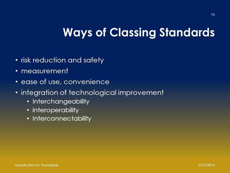 Ways of Classing Standards risk reduction and safety measurement ease of use, convenience integration of technological improvement Interchangeability